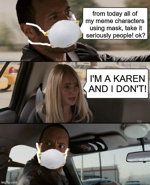 use mask |  from today all of  my meme characters  using mask, take it seriously people! ok? I'M A KAREN AND I DON'T! | image tagged in memes,the rock driving,use mask,coronavirus,covid-19,god dammit karen | made w/ Imgflip meme maker