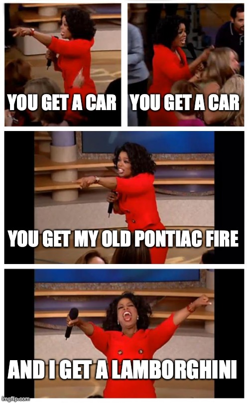 Using this template for its real purpose |  YOU GET A CAR; YOU GET A CAR; YOU GET MY OLD PONTIAC FIRE; AND I GET A LAMBORGHINI | image tagged in memes,oprah you get a car everybody gets a car | made w/ Imgflip meme maker