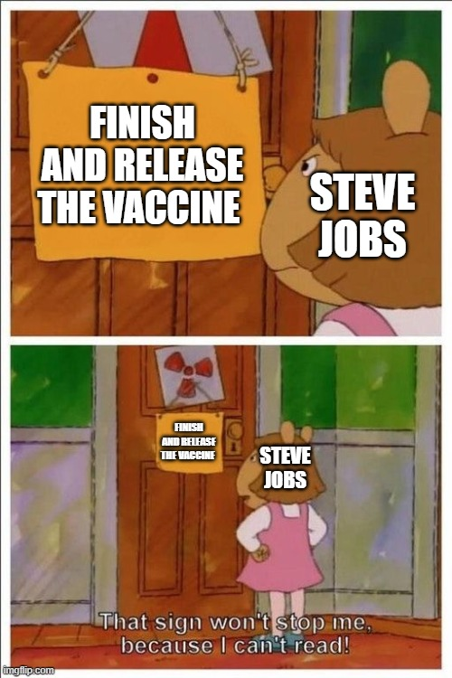 FINISH THE VACCINE ALREADY! |  FINISH AND RELEASE THE VACCINE; STEVE JOBS; STEVE JOBS; FINISH AND RELEASE THE VACCINE | image tagged in that sign won't stop me,vaccine,2020 | made w/ Imgflip meme maker