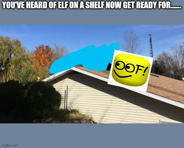 Oof on a roof |  YOU'VE HEARD OF ELF ON A SHELF NOW GET READY FOR....... | image tagged in mustang on a roof,oof,memes,roblox,elf on the shelf | made w/ Imgflip meme maker