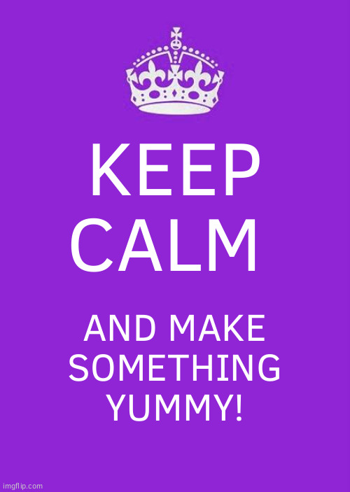 Keep Calm And Carry On Purple Meme |  KEEP CALM; AND MAKE SOMETHING YUMMY! | image tagged in memes,keep calm and carry on purple | made w/ Imgflip meme maker