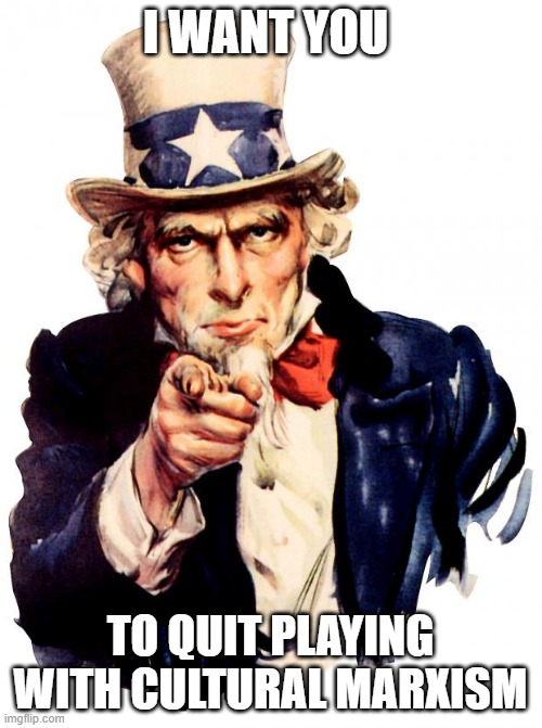 Uncle Sam |  I WANT YOU; TO QUIT PLAYING WITH CULTURAL MARXISM | image tagged in memes,uncle sam | made w/ Imgflip meme maker