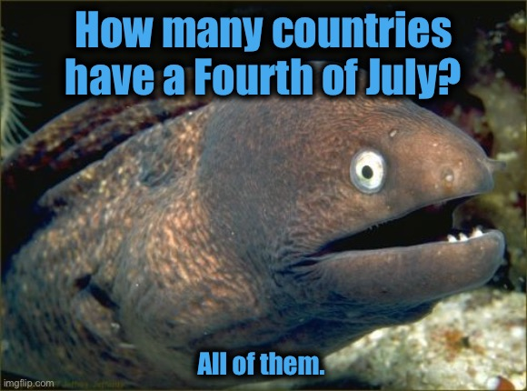 Bad Joke Eel |  How many countries have a Fourth of July? All of them. | image tagged in memes,bad joke eel | made w/ Imgflip meme maker
