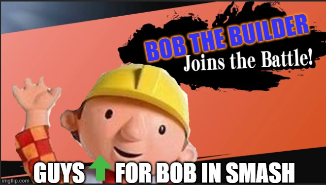 Bob in smash |  BOB THE BUILDER; GUYS       FOR BOB IN SMASH | image tagged in bob in smash | made w/ Imgflip meme maker