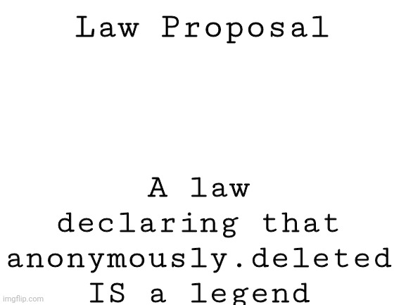 Blank White Template |  Law Proposal; A law declaring that anonymously.deleted IS a legend | image tagged in blank white template | made w/ Imgflip meme maker