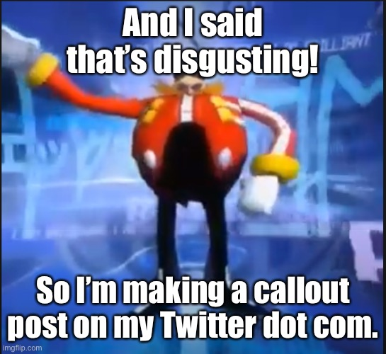 Eggman Says Your Meme Is Disgusting | And I said that's disgusting! So I'm making a callout post on my Twitter dot com. | image tagged in eggman says your meme is disgusting | made w/ Imgflip meme maker
