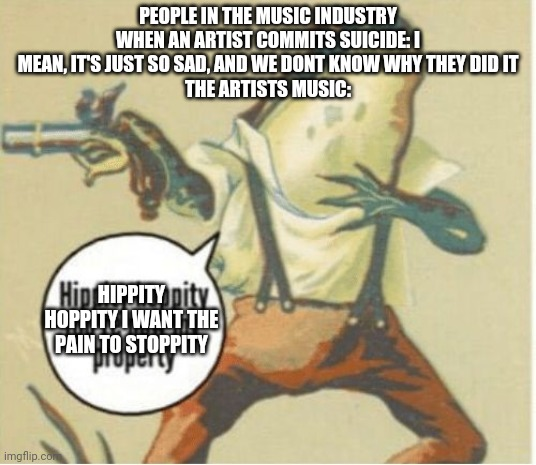 Hippity hoppity, you're now my property |  PEOPLE IN THE MUSIC INDUSTRY WHEN AN ARTIST COMMITS SUICIDE: I MEAN, IT'S JUST SO SAD, AND WE DONT KNOW WHY THEY DID IT THE ARTISTS MUSIC:; HIPPITY HOPPITY I WANT THE PAIN TO STOPPITY | image tagged in hippity hoppity you're now my property | made w/ Imgflip meme maker