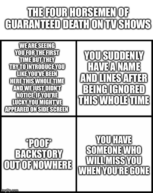 Does anyone else qualify? Because this is the 16th episode of the show 'my life' and no ones ever paid attention to me before... |  THE FOUR HORSEMEN OF GUARANTEED DEATH ON TV SHOWS; WE ARE SEEING YOU FOR THE FIRST TIME BUT THEY TRY TO INTRODUCE YOU LIKE YOU'VE BEEN HERE THIS WHOLE TIME AND WE JUST DIDN'T NOTICE, IF YOU'RE LUCKY YOU MIGHT'VE APPEARED ON SIDE SCREEN; YOU SUDDENLY HAVE A NAME AND LINES AFTER BEING IGNORED THIS WHOLE TIME; *POOF* BACKSTORY OUT OF NOWHERE; YOU HAVE SOMEONE WHO WILL MISS YOU WHEN YOU'RE GONE | image tagged in white rectangle,blank drake format,four horsemen,guaranteed death,tv shows,death | made w/ Imgflip meme maker