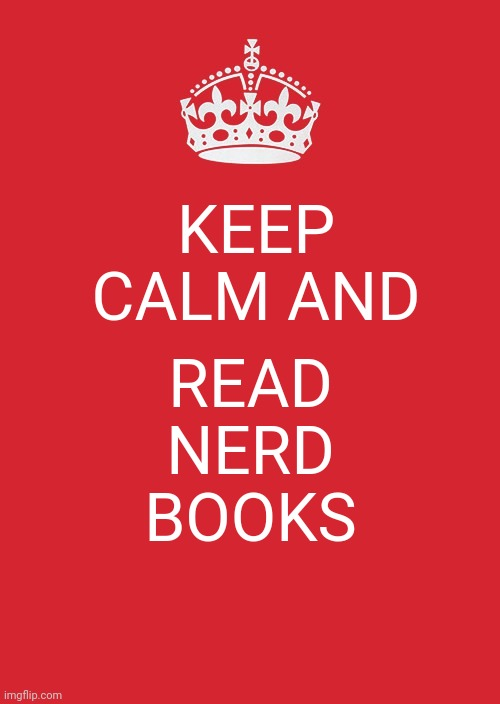 Keep Calm And Carry On Red |  KEEP CALM AND; READ NERD BOOKS | image tagged in memes,keep calm and carry on red | made w/ Imgflip meme maker
