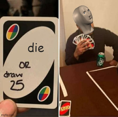 a meme man meme |  die | image tagged in memes,uno draw 25 cards | made w/ Imgflip meme maker