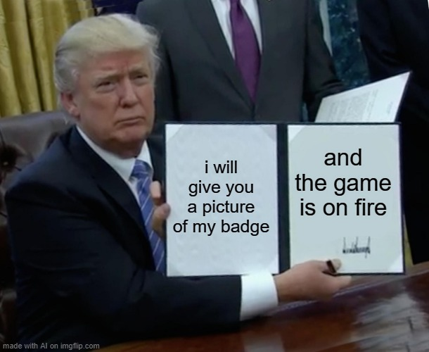 trumpy billy sining |  i will give you a picture of my badge; and the game is on fire | image tagged in memes,trump bill signing | made w/ Imgflip meme maker