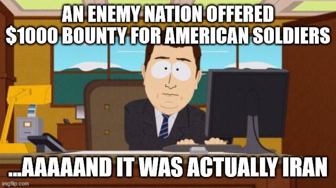 Fake news strikes again! |  AN ENEMY NATION OFFERED $1000 BOUNTY FOR AMERICAN SOLDIERS; ...AAAAAND IT WAS ACTUALLY IRAN | image tagged in memes,aaaaand its gone | made w/ Imgflip meme maker