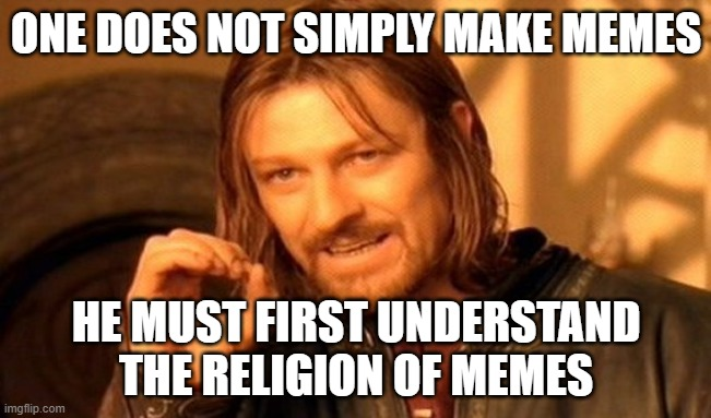 One Does Not Simply |  ONE DOES NOT SIMPLY MAKE MEMES; HE MUST FIRST UNDERSTAND THE RELIGION OF MEMES | image tagged in memes,one does not simply | made w/ Imgflip meme maker