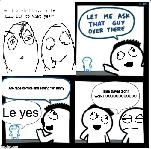 "crossover time |  Time travel didn't work FUUUUUUUUUUUU; Are rage comics and saying ""le"" funny; Le yes 