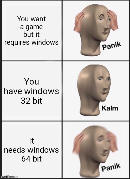 Panik Kalm Panik |  You want a game but it requires windows; You have windows 32 bit; It needs windows 64 bit | image tagged in memes,panik kalm panik,windows | made w/ Imgflip meme maker