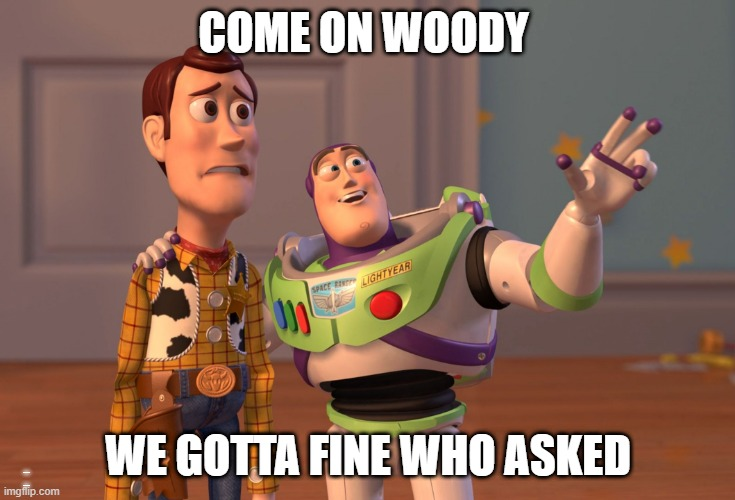 who asked |  COME ON WOODY; WE GOTTA FINE WHO ASKED; _ _ | image tagged in memes,x x everywhere | made w/ Imgflip meme maker