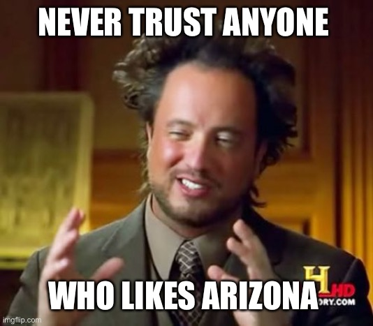 AZ sucks trust me except during winter it's pretty nice then |  NEVER TRUST ANYONE; WHO LIKES ARIZONA | image tagged in memes,ancient aliens,arizona | made w/ Imgflip meme maker