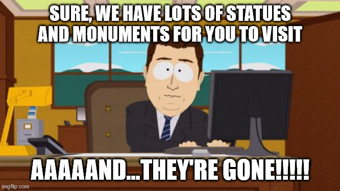 Aaaaand Its Gone |  SURE, WE HAVE LOTS OF STATUES AND MONUMENTS FOR YOU TO VISIT; AAAAAND...THEY'RE GONE!!!!! | image tagged in memes,aaaaand its gone | made w/ Imgflip meme maker