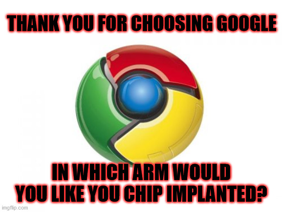 Google Chrome |  THANK YOU FOR CHOOSING GOOGLE; IN WHICH ARM WOULD YOU LIKE YOU CHIP IMPLANTED? | image tagged in memes,google chrome | made w/ Imgflip meme maker