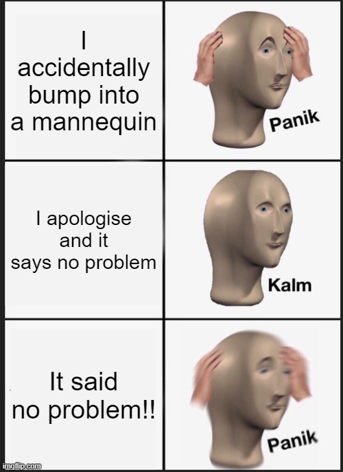 Panik Kalm Panik |  I accidentally bump into a mannequin; I apologise and it says no problem; It said no problem!! | image tagged in memes,panik kalm panik | made w/ Imgflip meme maker