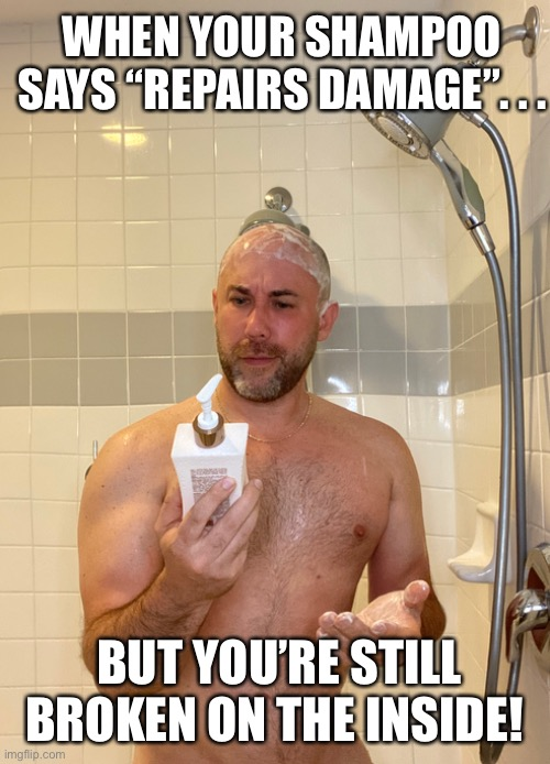 "Broken on the inside |  WHEN YOUR SHAMPOO SAYS ""REPAIRS DAMAGE"". . . BUT YOU'RE STILL BROKEN ON THE INSIDE! 