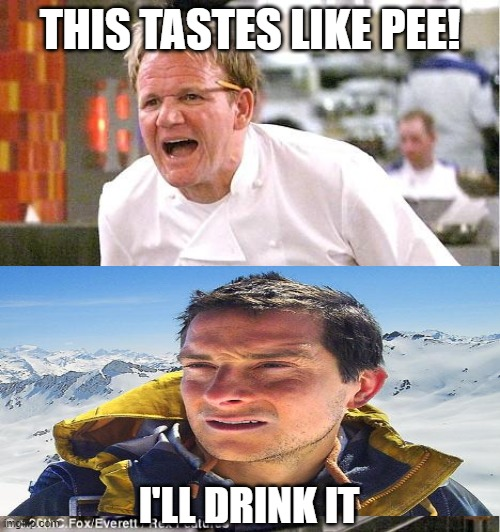 Chef Gordon Ramsay |  THIS TASTES LIKE PEE! I'LL DRINK IT | image tagged in memes,chef gordon ramsay,bear grylls,bear grylls improvise adapt overcome,angry chef gordon ramsay,chef ramsay | made w/ Imgflip meme maker