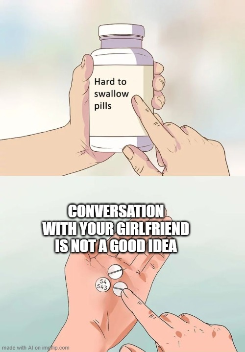 Got this from the AI Memes generator, but no idea how to submit memes to the AIMemes stream. |  CONVERSATION WITH YOUR GIRLFRIEND IS NOT A GOOD IDEA | image tagged in memes,hard to swallow pills,ai,aimemes,girlfriend,relationships | made w/ Imgflip meme maker