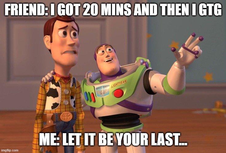 hehehe |  FRIEND: I GOT 20 MINS AND THEN I GTG; ME: LET IT BE YOUR LAST... | image tagged in memes,x x everywhere | made w/ Imgflip meme maker