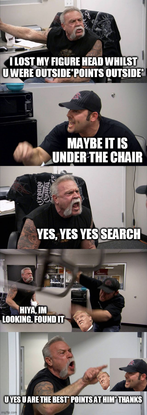 finding trump |  I LOST MY FIGURE HEAD WHILST U WERE OUTSIDE*POINTS OUTSIDE*; MAYBE IT IS UNDER THE CHAIR; YES, YES YES SEARCH; HIYA, IM LOOKING. FOUND IT; U YES U ARE THE BEST* POINTS AT HIM* THANKS | image tagged in memes,american chopper argument,donald trump,fun | made w/ Imgflip meme maker