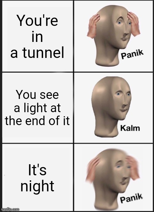 Inspired by my tagline |  You're in a tunnel; You see a light at the end of it; It's night | image tagged in memes,panik kalm panik,train,the_cursed_trainwatcher,gifs,funny | made w/ Imgflip meme maker