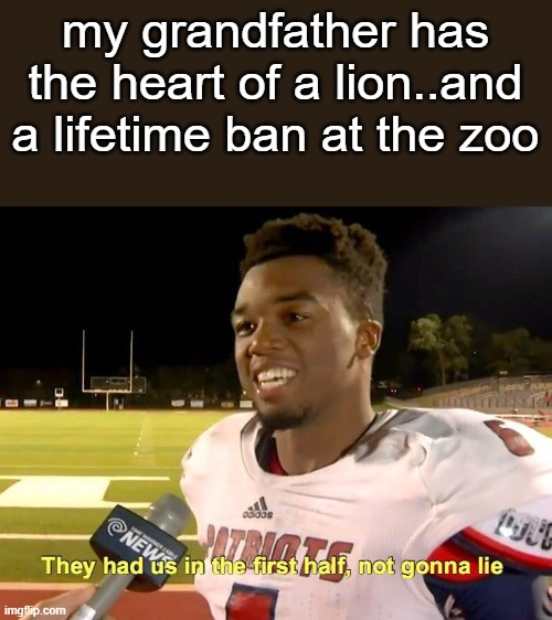 do you get it? |  my grandfather has the heart of a lion..and a lifetime ban at the zoo | image tagged in they had us in the first half,memes | made w/ Imgflip meme maker