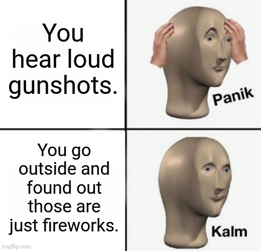 Panik Kalm |  You hear loud gunshots. You go outside and found out those are just fireworks. | image tagged in panik kalm,fireworks,memes,meme,funny,panik kalm panik | made w/ Imgflip meme maker