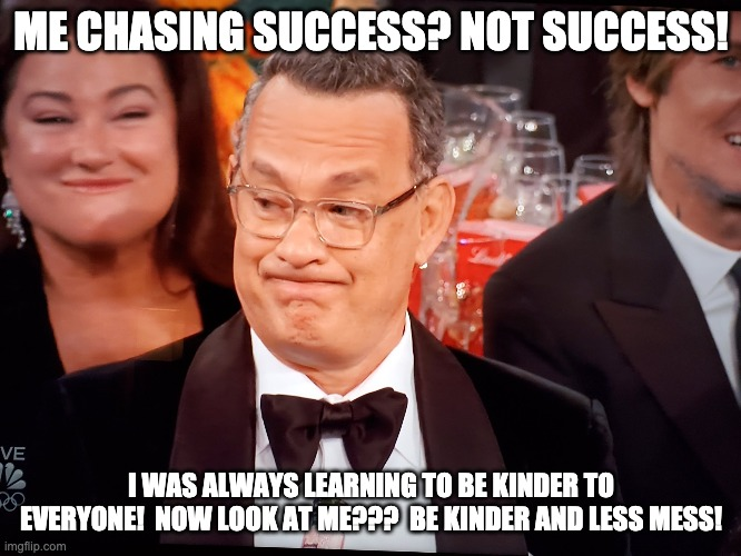 Tom Hanks Not Success |  ME CHASING SUCCESS? NOT SUCCESS! I WAS ALWAYS LEARNING TO BE KINDER TO EVERYONE!  NOW LOOK AT ME???  BE KINDER AND LESS MESS! | image tagged in tom hanks golden globes,chasing,kindness,not success | made w/ Imgflip meme maker