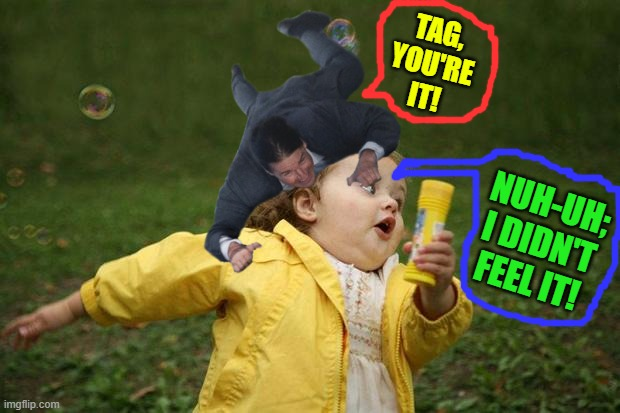 girl running |  TAG, YOU'RE IT! NUH-UH; I DIDN'T FEEL IT! | image tagged in girl running | made w/ Imgflip meme maker