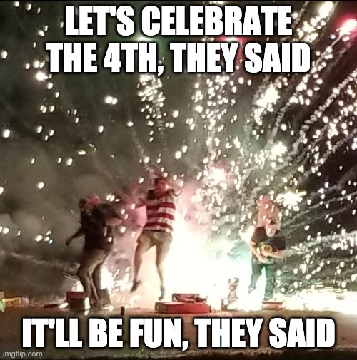 Fireworks are fun |  LET'S CELEBRATE THE 4TH, THEY SAID; IT'LL BE FUN, THEY SAID | image tagged in fireworks,independence day,new years | made w/ Imgflip meme maker