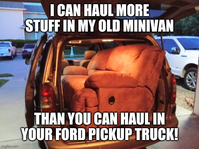 Minivan vs Ford truck |  I CAN HAUL MORE STUFF IN MY OLD MINIVAN; THAN YOU CAN HAUL IN YOUR FORD PICKUP TRUCK! | image tagged in minivan truck,ford,dodge,chevy,dodge truck,minivan | made w/ Imgflip meme maker