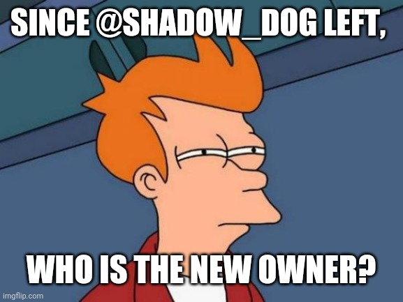 Futurama Fry |  SINCE @SHADOW_DOG LEFT, WHO IS THE NEW OWNER? | image tagged in memes,futurama fry | made w/ Imgflip meme maker