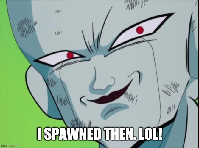 Frieza Grin (DBZ) | I SPAWNED THEN. LOL! | image tagged in frieza grin dbz | made w/ Imgflip meme maker