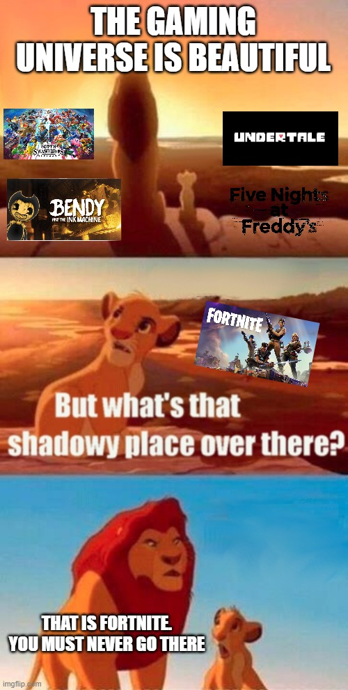 Simba Shadowy Place |  THE GAMING UNIVERSE IS BEAUTIFUL; THAT IS FORTNITE. YOU MUST NEVER GO THERE | image tagged in memes,simba shadowy place | made w/ Imgflip meme maker