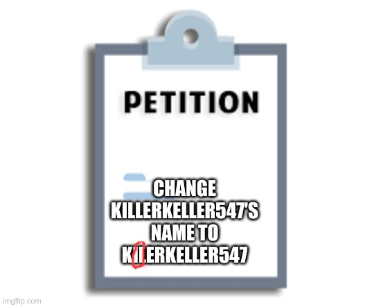 to match the stream name |  CHANGE KILLERKELLER547'S NAME TO KILERKELLER547 | image tagged in petition | made w/ Imgflip meme maker