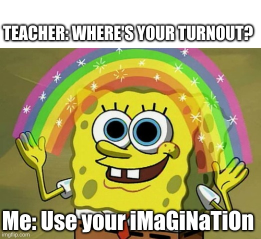Spongebob Turnout |  TEACHER: WHERE'S YOUR TURNOUT? Me: Use your iMaGiNaTiOn | image tagged in memes,imagination spongebob,ballet | made w/ Imgflip meme maker