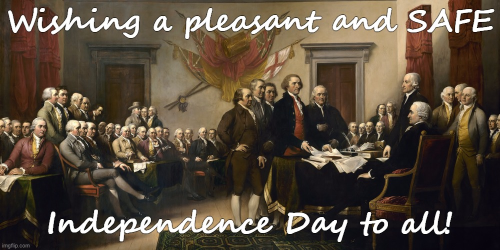 Happy Independence Day! |  Wishing a pleasant and SAFE; Independence Day to all! | image tagged in independence,freedom,signing | made w/ Imgflip meme maker