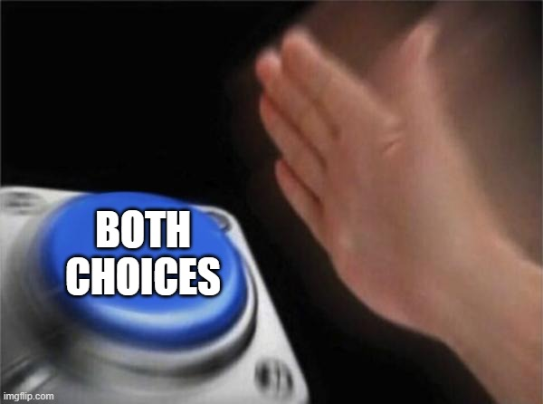 BOTH CHOICES | image tagged in memes,blank nut button | made w/ Imgflip meme maker