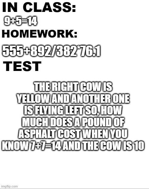 math |  IN CLASS:; 9+5=14; HOMEWORK:; 555+892/382*76.1; TEST; THE RIGHT COW IS YELLOW AND ANOTHER ONE IS FLYING LEFT SO, HOW MUCH DOES A POUND OF ASPHALT COST WHEN YOU KNOW 7+7=14 AND THE COW IS 10 | image tagged in math,lol,test,homework,class | made w/ Imgflip meme maker