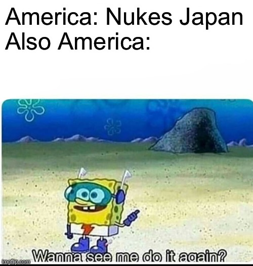America: Nukes Japan  Also America: | image tagged in spongebob wanna see me do it again | made w/ Imgflip meme maker