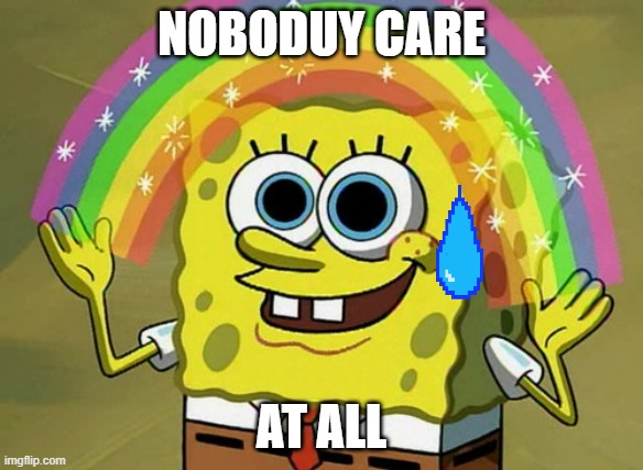 No one cares |  NOBODUY CARE; AT ALL | image tagged in memes,imagination spongebob | made w/ Imgflip meme maker
