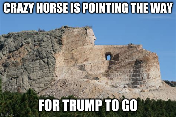 Crazy Horse Monument |  CRAZY HORSE IS POINTING THE WAY; FOR TRUMP TO GO | image tagged in donald trump | made w/ Imgflip meme maker