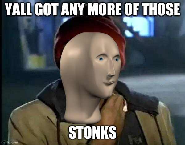 stonks. |  YALL GOT ANY MORE OF THOSE; STONKS | image tagged in memes,y'all got any more of that | made w/ Imgflip meme maker