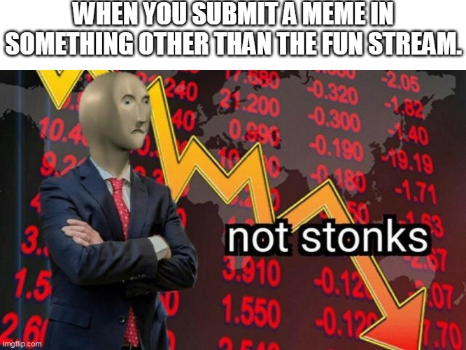 a meme man meme |  WHEN YOU SUBMIT A MEME IN SOMETHING OTHER THAN THE FUN STREAM. | image tagged in not stonks | made w/ Imgflip meme maker