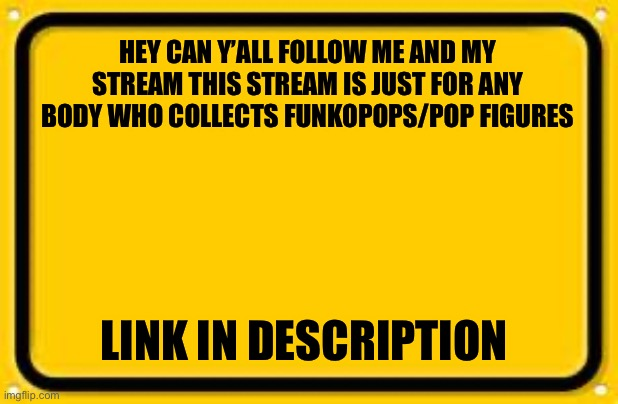Plzzz |  HEY CAN Y'ALL FOLLOW ME AND MY STREAM THIS STREAM IS JUST FOR ANY BODY WHO COLLECTS FUNKOPOPS/POP FIGURES; LINK IN DESCRIPTION | image tagged in memes,blank yellow sign,latest stream,pop figures,funko | made w/ Imgflip meme maker